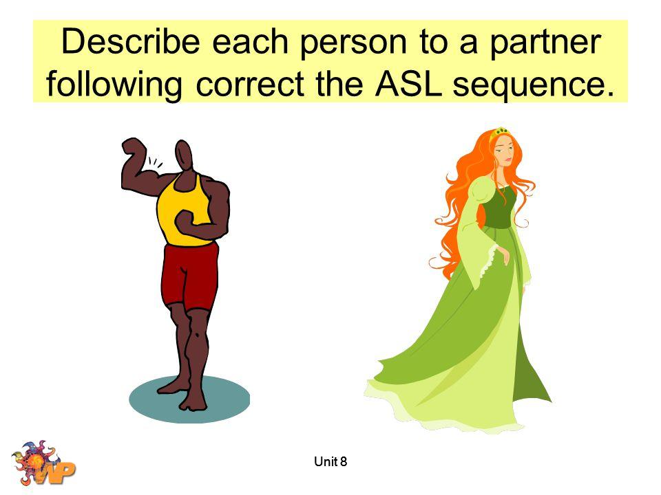 Unit 8 Describe each person to a partner following correct the ASL sequence.