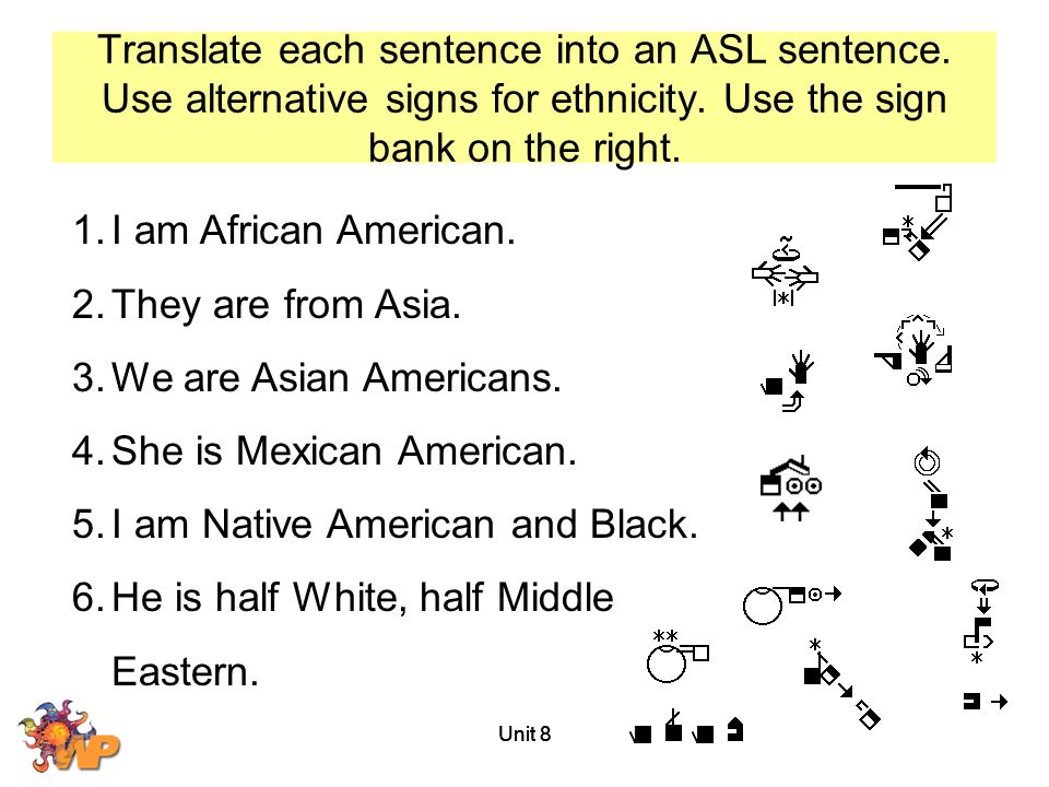 Translate each sentence into an ASL sentence. Use alternative signs for ethnicity. Use the sign bank on the right. Unit 8 1.I am African American. 2.T