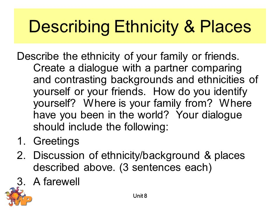 Unit 8 Describing Ethnicity & Places Describe the ethnicity of your family or friends. Create a dialogue with a partner comparing and contrasting back