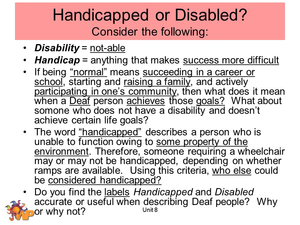 """Unit 8 Handicapped or Disabled? Consider the following: Disability = not-able Handicap = anything that makes success more difficult If being """"normal"""""""