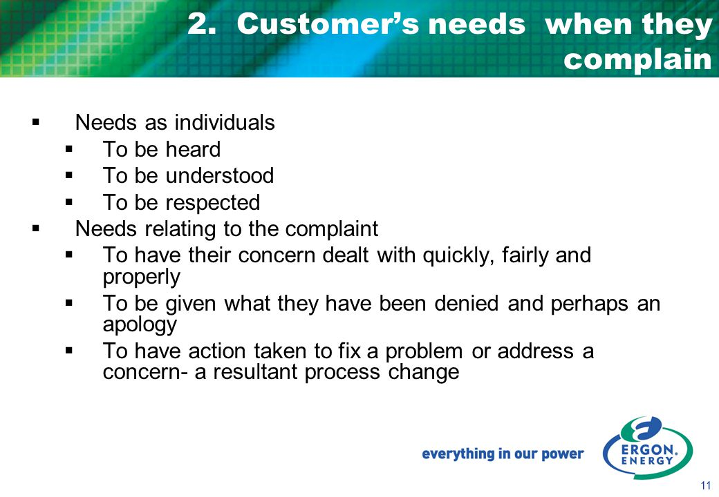 11 2. Customer's needs when they complain  Needs as individuals  To be heard  To be understood  To be respected  Needs relating to the complaint