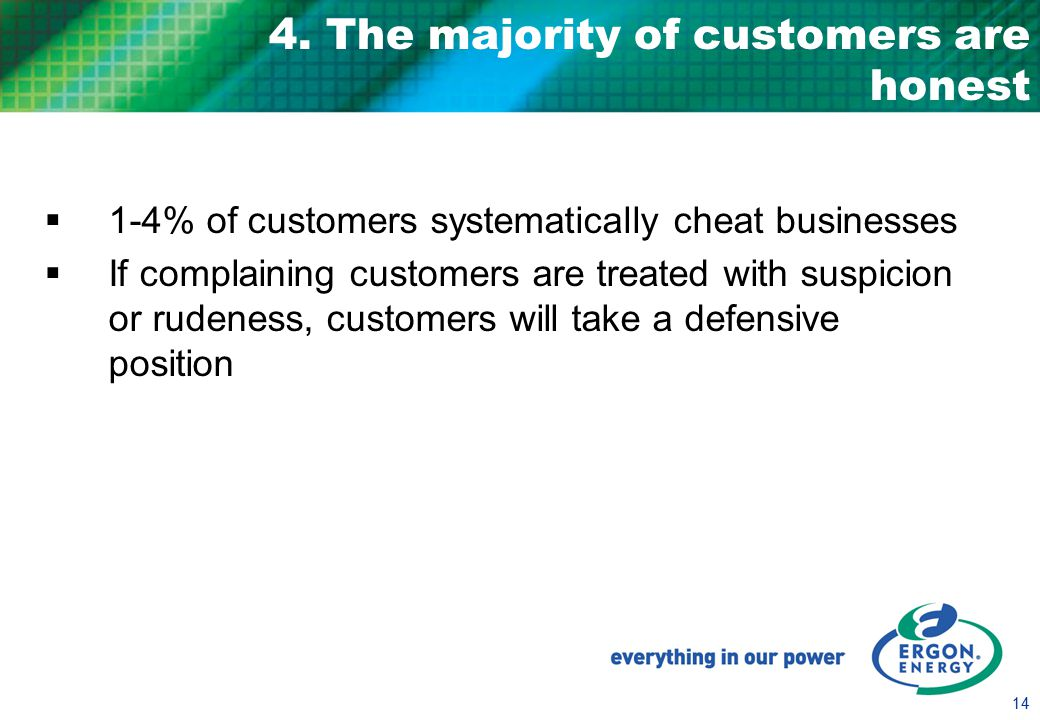 14 4. The majority of customers are honest  1-4% of customers systematically cheat businesses  If complaining customers are treated with suspicion o