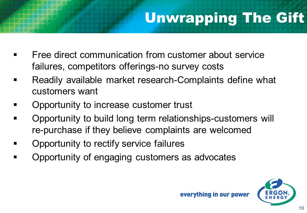 16 Unwrapping The Gift  Free direct communication from customer about service failures, competitors offerings-no survey costs  Readily available market research-Complaints define what customers want  Opportunity to increase customer trust  Opportunity to build long term relationships-customers will re-purchase if they believe complaints are welcomed  Opportunity to rectify service failures  Opportunity of engaging customers as advocates
