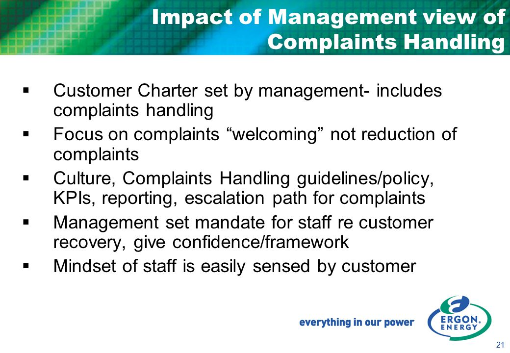 21 Impact of Management view of Complaints Handling  Customer Charter set by management- includes complaints handling  Focus on complaints welcoming not reduction of complaints  Culture, Complaints Handling guidelines/policy, KPIs, reporting, escalation path for complaints  Management set mandate for staff re customer recovery, give confidence/framework  Mindset of staff is easily sensed by customer