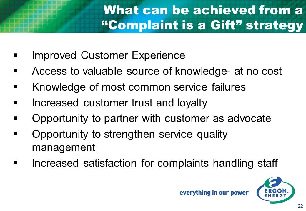 22 What can be achieved from a Complaint is a Gift strategy  Improved Customer Experience  Access to valuable source of knowledge- at no cost  Knowledge of most common service failures  Increased customer trust and loyalty  Opportunity to partner with customer as advocate  Opportunity to strengthen service quality management  Increased satisfaction for complaints handling staff