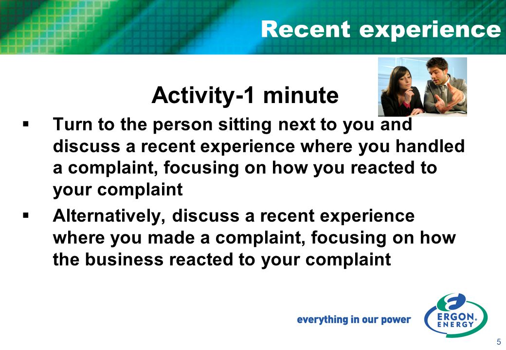 5 Recent experience Activity-1 minute  Turn to the person sitting next to you and discuss a recent experience where you handled a complaint, focusing on how you reacted to your complaint  Alternatively, discuss a recent experience where you made a complaint, focusing on how the business reacted to your complaint