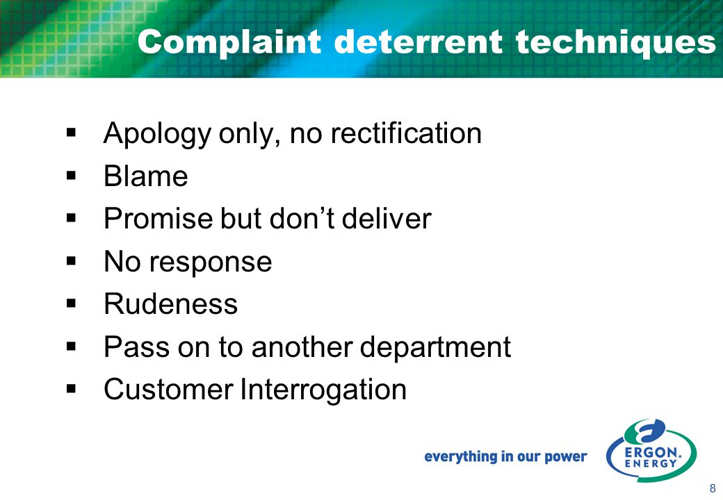 8 Complaint deterrent techniques  Apology only, no rectification  Blame  Promise but don't deliver  No response  Rudeness  Pass on to another department  Customer Interrogation