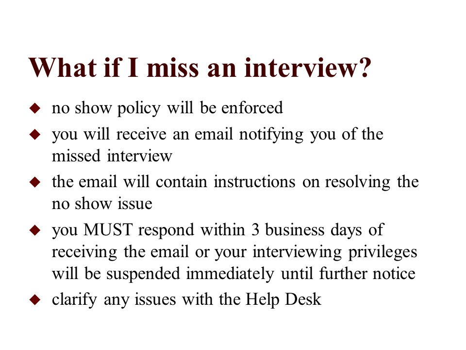 What if I miss an interview?  no show policy will be enforced  you will receive an email notifying you of the missed interview  the email will cont