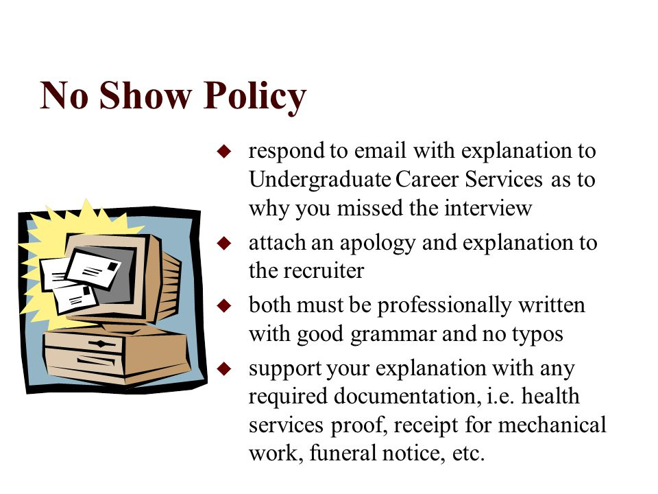 Response to No Show  within 3 business days of receiving your email response, Career Services will send you an email with your no show status materials in review  privileges still in force materials unacceptable  one business day to correct the problem  final resolution of no show within 5 working days of material review no show excused no show noted with privilege restrictions no show unexcused with loss of privileges  3 business days for student appeal to final resolution decision