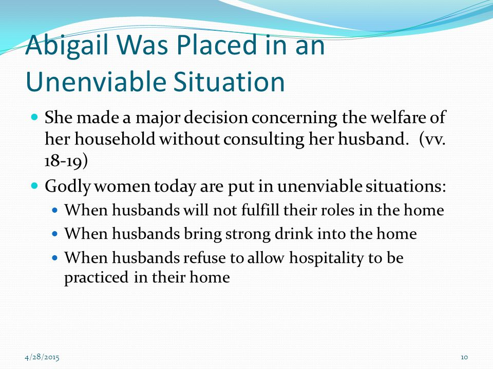 Abigail Was Placed in an Unenviable Situation She made a major decision concerning the welfare of her household without consulting her husband. (vv. 1