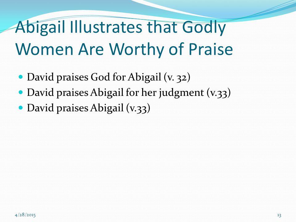 Abigail Illustrates that Godly Women Are Worthy of Praise David praises God for Abigail (v. 32) David praises Abigail for her judgment (v.33) David pr