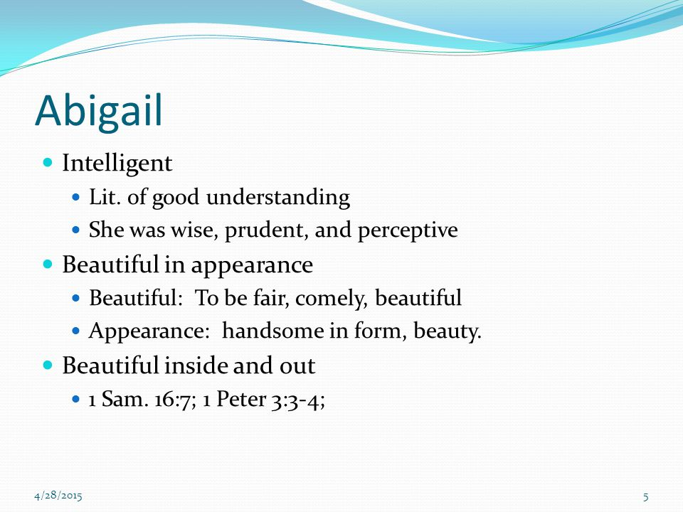 Abigail Intelligent Lit. of good understanding She was wise, prudent, and perceptive Beautiful in appearance Beautiful: To be fair, comely, beautiful