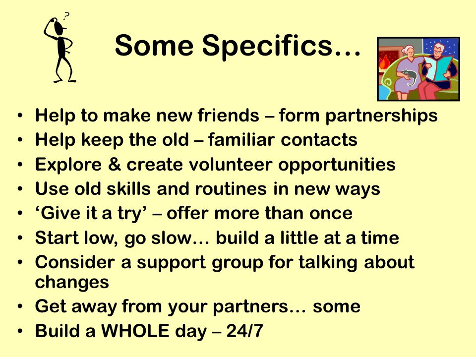 Some Specifics… Help to make new friends – form partnerships Help keep the old – familiar contacts Explore & create volunteer opportunities Use old skills and routines in new ways 'Give it a try' – offer more than once Start low, go slow… build a little at a time Consider a support group for talking about changes Get away from your partners… some Build a WHOLE day – 24/7