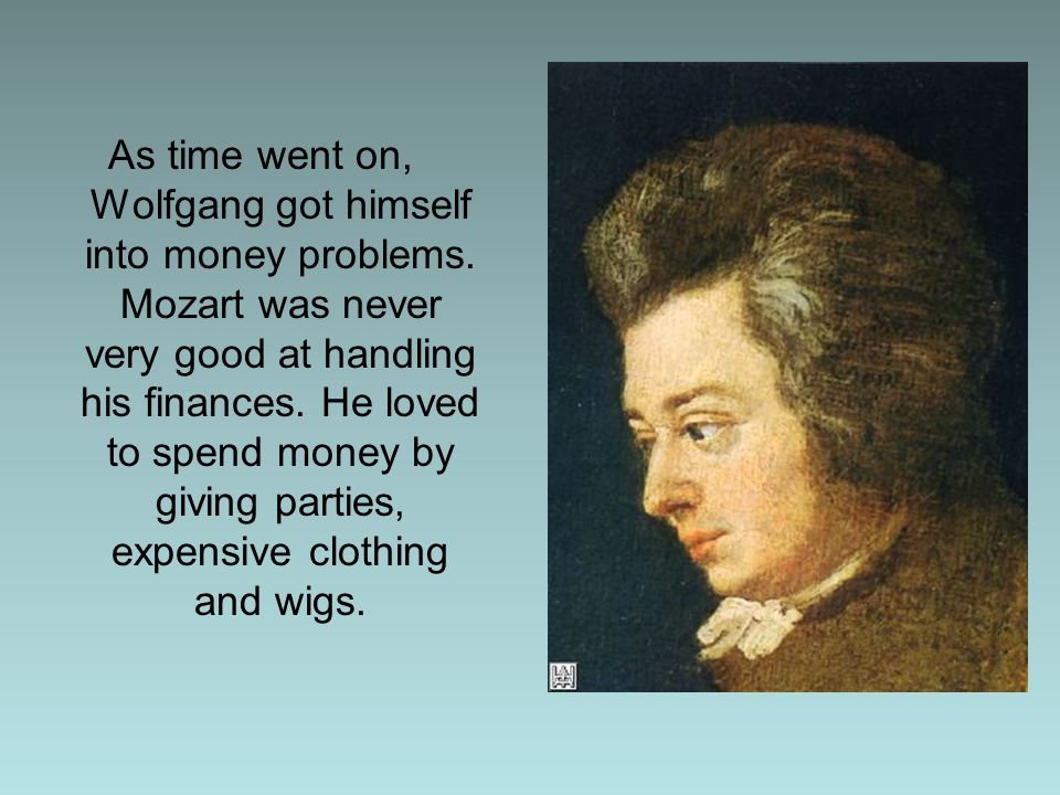 Mozart had to work day and night to put on concerts and write music for special occasions so he could pay the bills.