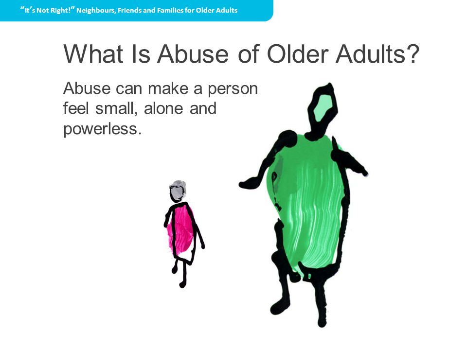 What Is Abuse of Older Adults Abuse can make a person feel small, alone and powerless.