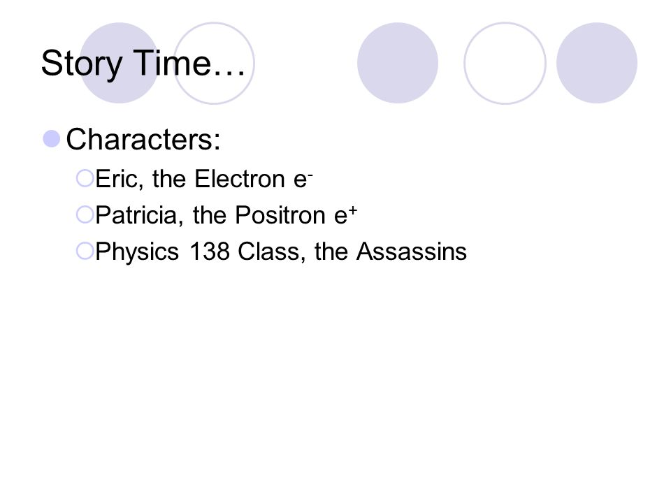 Story Time… Characters:  Eric, the Electron e -  Patricia, the Positron e +  Physics 138 Class, the Assassins