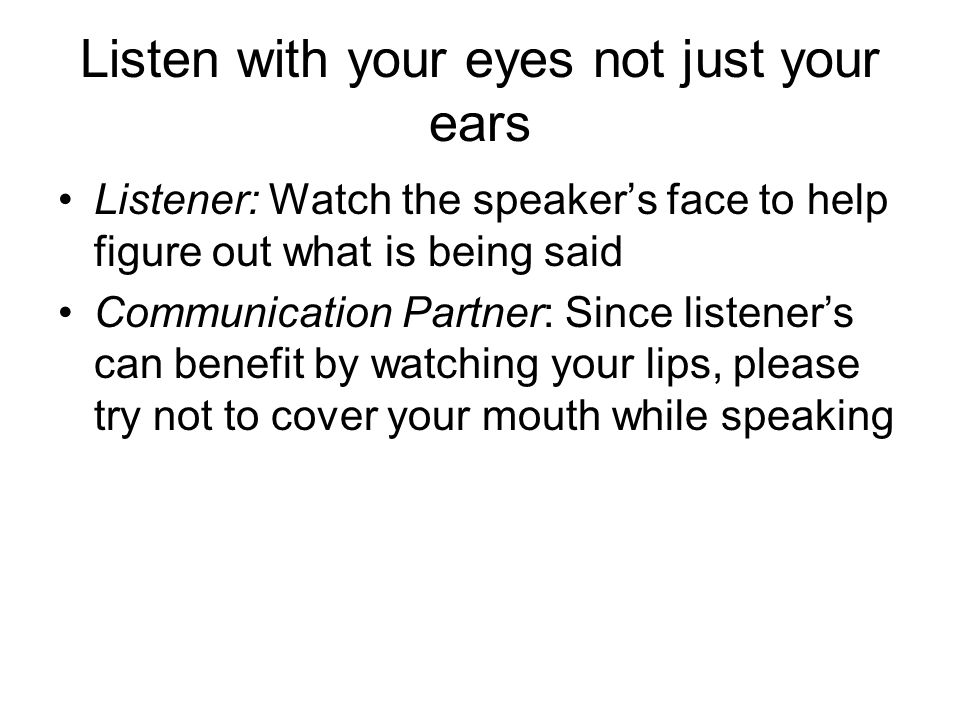 Listen with your eyes not just your ears Listener: Watch the speaker's face to help figure out what is being said Communication Partner: Since listener's can benefit by watching your lips, please try not to cover your mouth while speaking