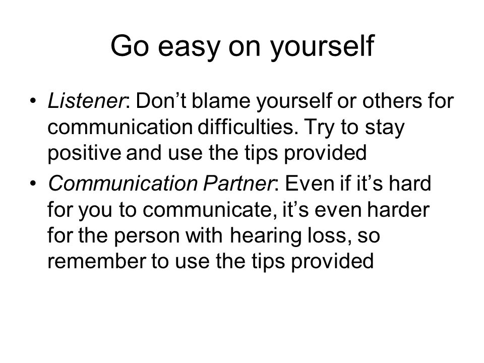 Go easy on yourself Listener: Don't blame yourself or others for communication difficulties.