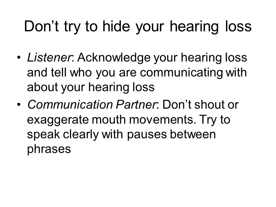 Don't try to hide your hearing loss Listener: Acknowledge your hearing loss and tell who you are communicating with about your hearing loss Communication Partner: Don't shout or exaggerate mouth movements.