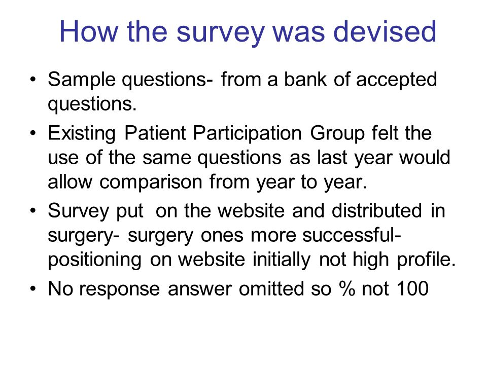 How the survey was devised Sample questions- from a bank of accepted questions. Existing Patient Participation Group felt the use of the same question