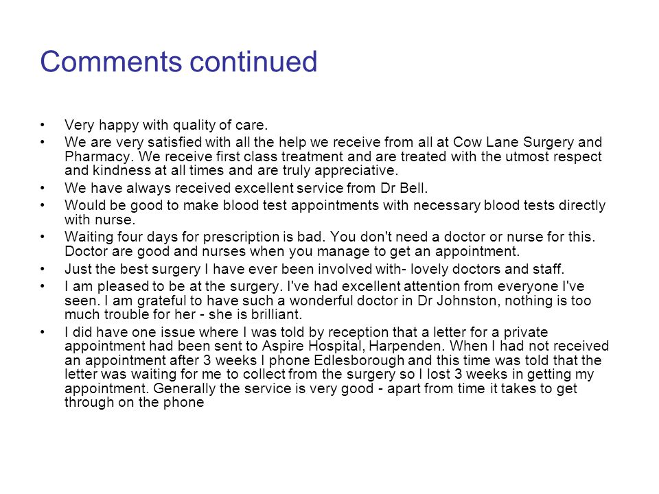 Comments continued Very happy with quality of care. We are very satisfied with all the help we receive from all at Cow Lane Surgery and Pharmacy. We r