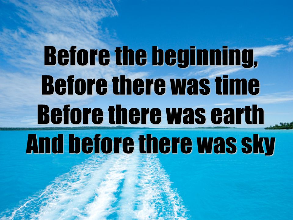 Before the beginning, Before there was time Before there was earth And before there was sky