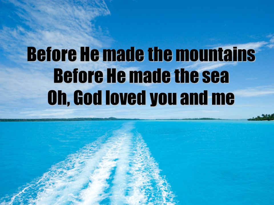Before He made the mountains Before He made the sea Oh, God loved you and me