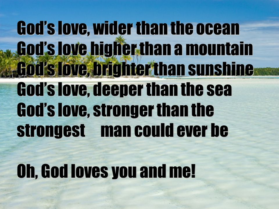 God's love, wider than the ocean God's love higher than a mountain God's love, brighter than sunshine God's love, deeper than the sea God's love, stro