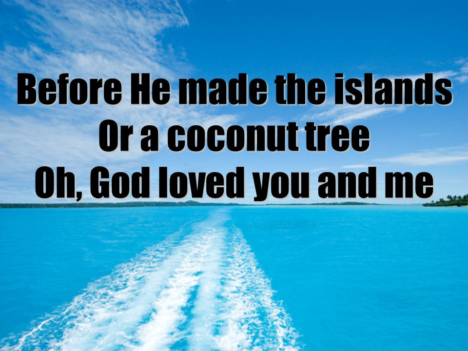Before He made the islands Or a coconut tree Oh, God loved you and me