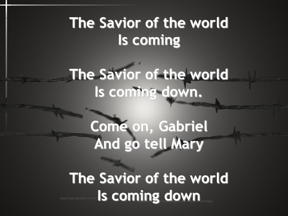 The Savior of the world Is coming The Savior of the world Is coming down. Come on, Gabriel And go tell Mary The Savior of the world Is coming down
