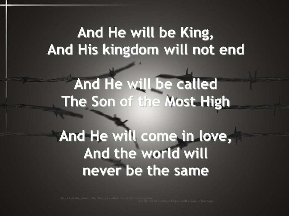 And He will be King, And His kingdom will not end And He will be called The Son of the Most High And He will come in love, And the world will never be