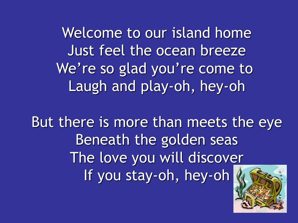 Welcome to our island home Just feel the ocean breeze We're so glad you're come to Laugh and play-oh, hey-oh But there is more than meets the eye Bene