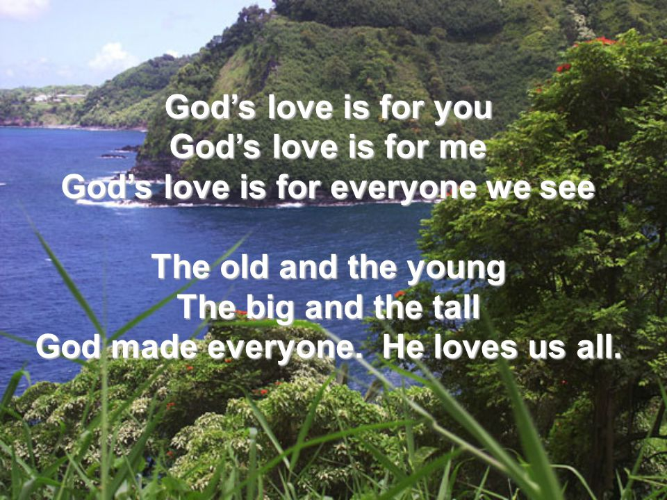 God's love is for you God's love is for me God's love is for everyone we see The old and the young The big and the tall God made everyone. He loves us