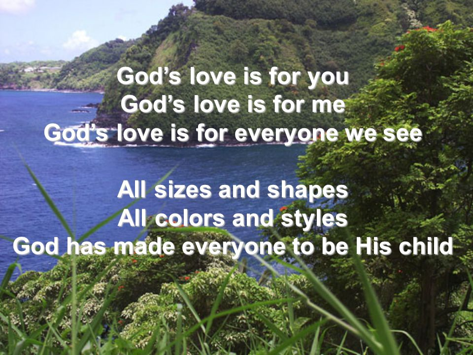 God's love is for you God's love is for me God's love is for everyone we see All sizes and shapes All colors and styles God has made everyone to be Hi