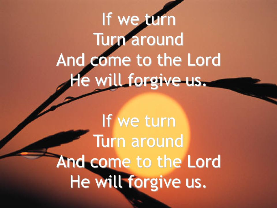 If we turn Turn around And come to the Lord He will forgive us. If we turn Turn around And come to the Lord He will forgive us.