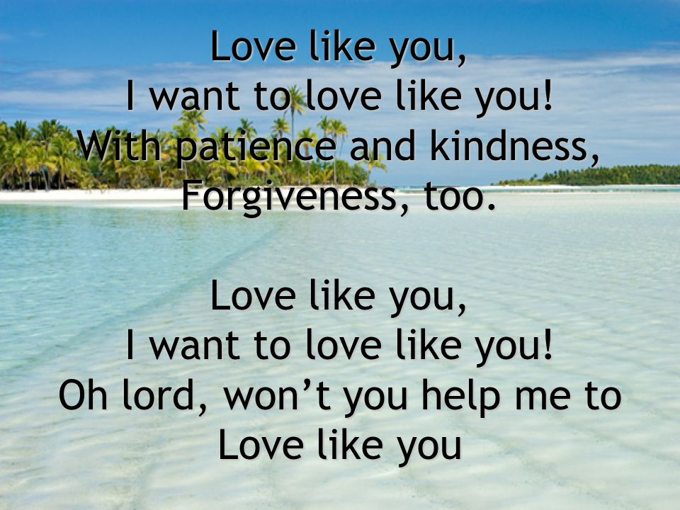 Love like you, I want to love like you! With patience and kindness, Forgiveness, too. Love like you, I want to love like you! Oh lord, won't you help