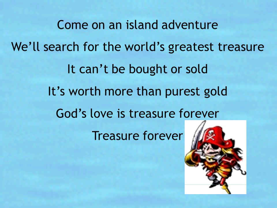 Come on an island adventure We'll search for the world's greatest treasure It can't be bought or sold It's worth more than purest gold God's love is t