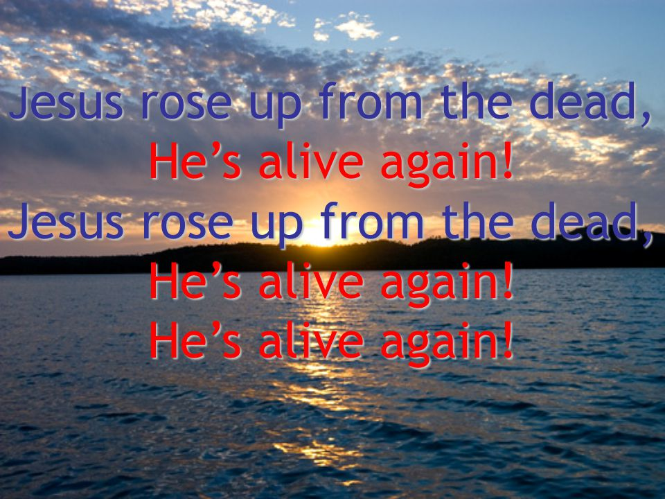 J esus rose up from the dead, He's alive again! Jesus rose up from the dead, He's alive again!