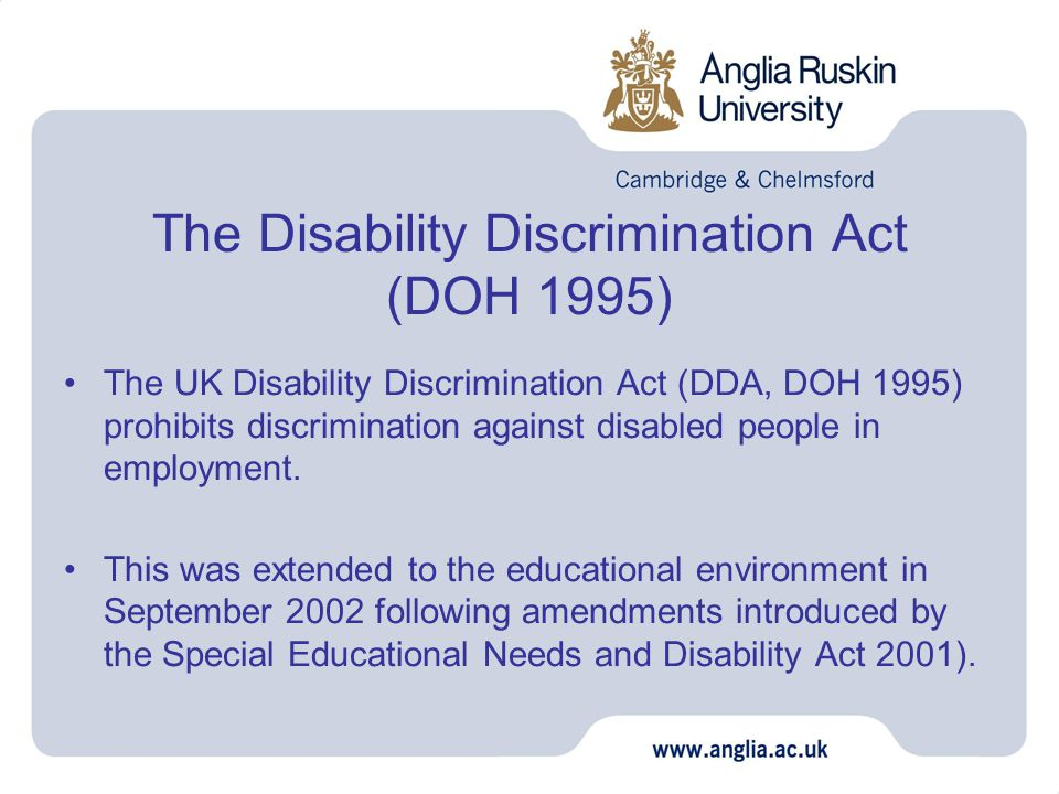 The Disability Discrimination Act (DOH 1995) The UK Disability Discrimination Act (DDA, DOH 1995) prohibits discrimination against disabled people in employment.