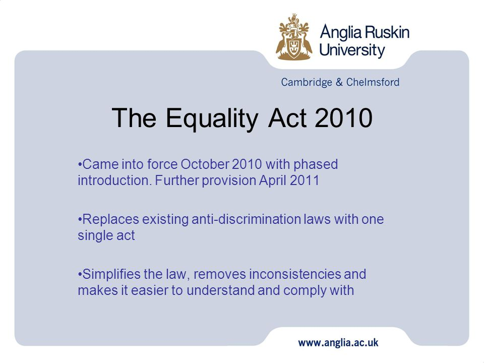 The Equality Act 2010 Came into force October 2010 with phased introduction.