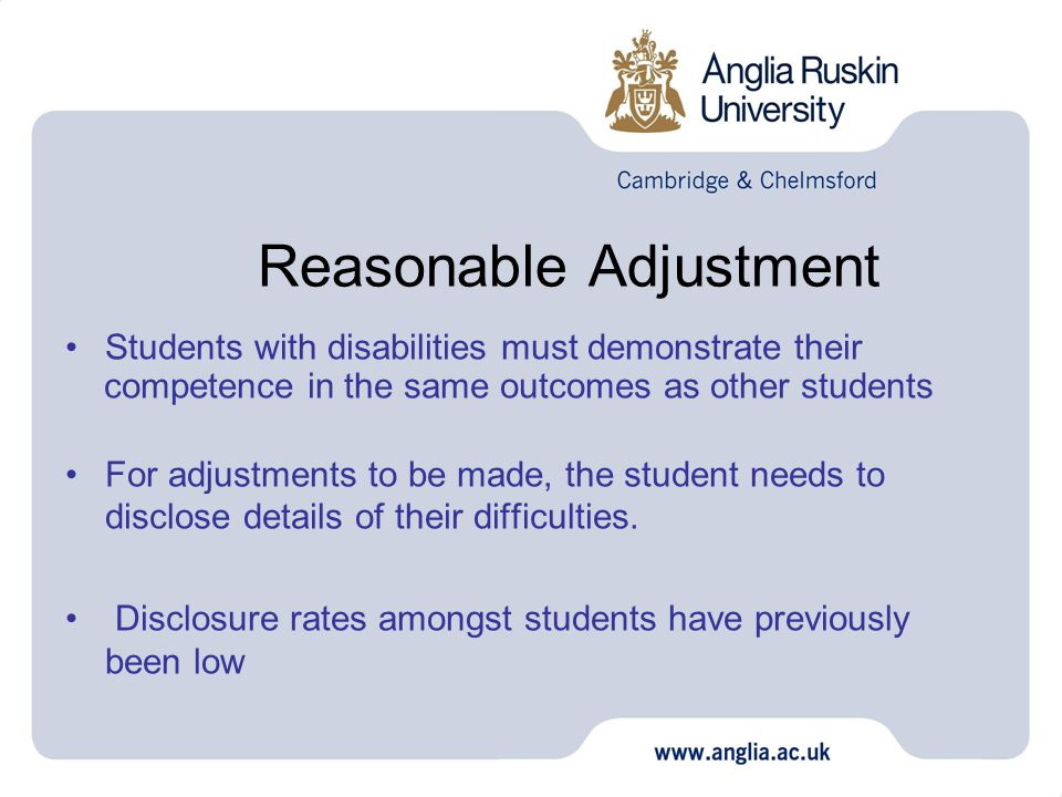 Reasonable Adjustment Students with disabilities must demonstrate their competence in the same outcomes as other students For adjustments to be made, the student needs to disclose details of their difficulties.