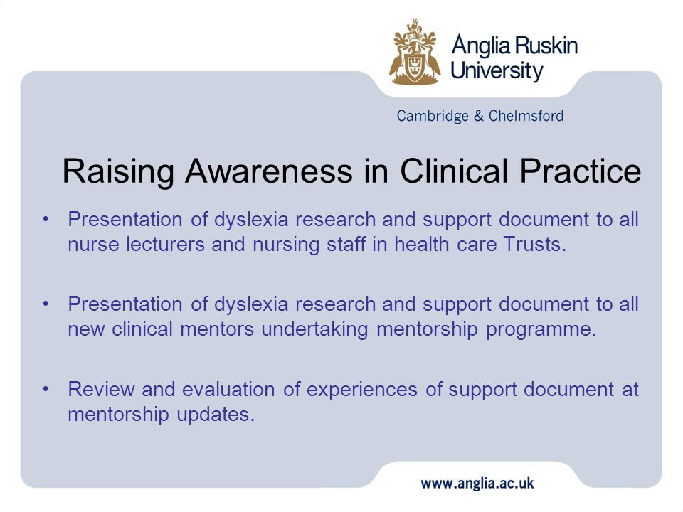 Raising Awareness in Clinical Practice Presentation of dyslexia research and support document to all nurse lecturers and nursing staff in health care Trusts.