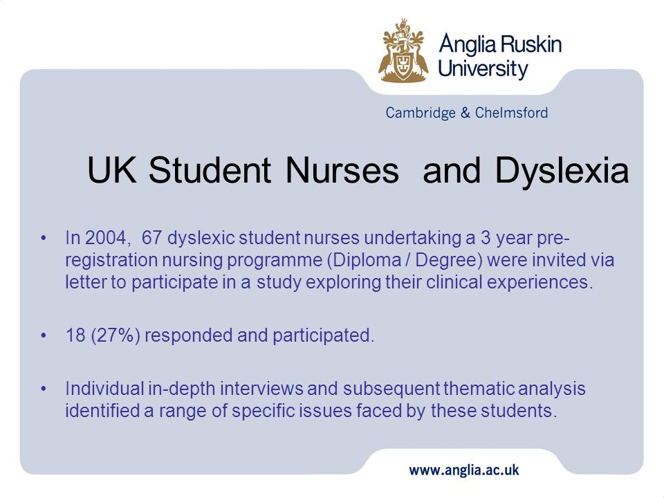 UK Student Nurses and Dyslexia In 2004, 67 dyslexic student nurses undertaking a 3 year pre- registration nursing programme (Diploma / Degree) were invited via letter to participate in a study exploring their clinical experiences.