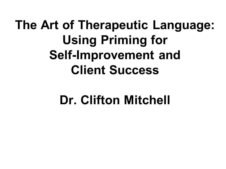 The Art of Therapeutic Language: Using Priming for Self-Improvement and Client Success Dr.