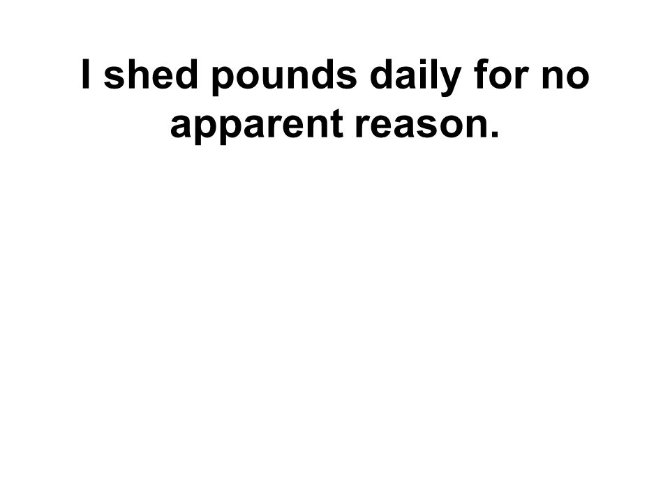 I shed pounds daily for no apparent reason.