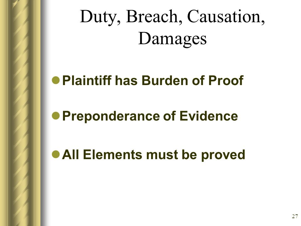 26 General principles of liability Duty: Arises in 4 main ways –Common Law –Legislation –Regulatory (CMS, JCAHO) –Hospital and Nursing Policy Breach (Negligence) Causation (Connects Breach and Damages) Damages