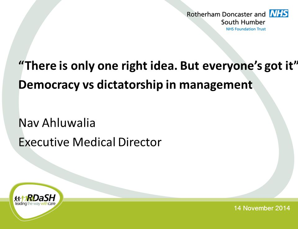 """There is only one right idea. But everyone's got it"" Democracy vs dictatorship in management Nav Ahluwalia Executive Medical Director 14 November 201"
