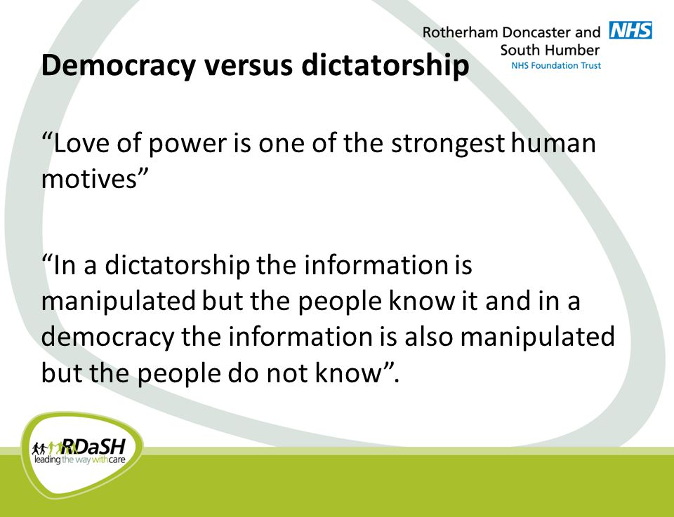 Democracy versus dictatorship Love of power is one of the strongest human motives In a dictatorship the information is manipulated but the people know it and in a democracy the information is also manipulated but the people do not know .