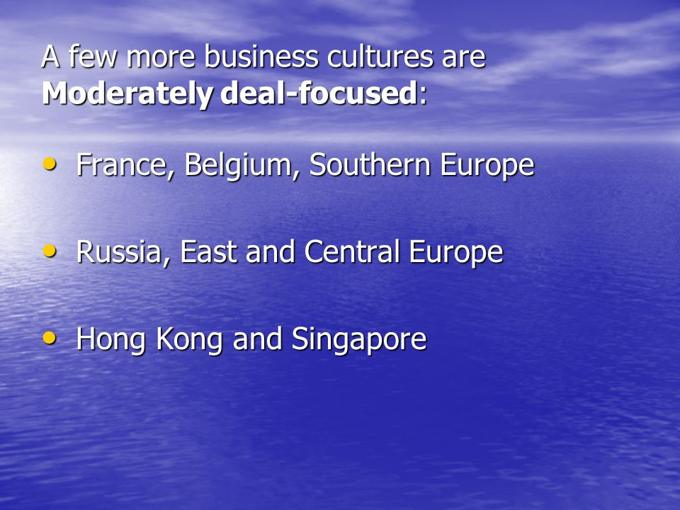 A few more business cultures are Moderately deal-focused: France, Belgium, Southern Europe France, Belgium, Southern Europe Russia, East and Central Europe Russia, East and Central Europe Hong Kong and Singapore Hong Kong and Singapore