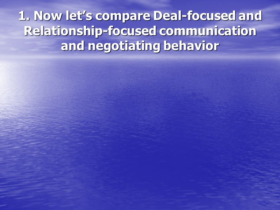 1. Now let's compare Deal-focused and Relationship-focused communication and negotiating behavior